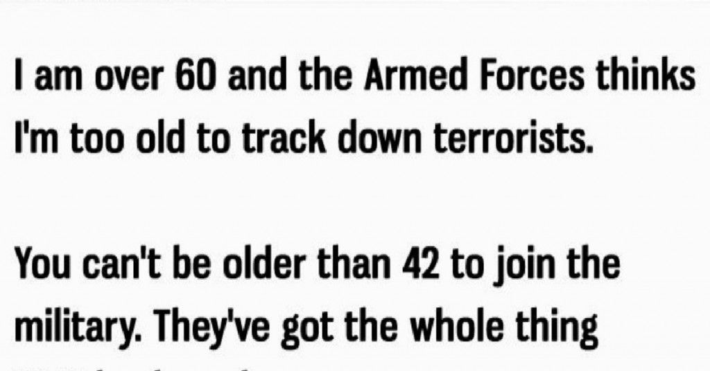 I Am Over 60 and the Armed Forces Think I'm Too Old to Track Down Terrorist. You Can't Be
