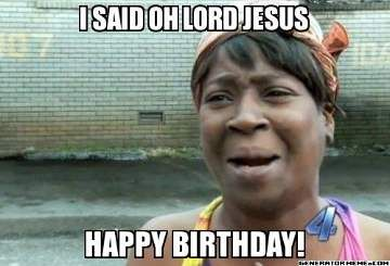 Oh Lord Jesus Funny Happy Birthday Meme With Images Funny