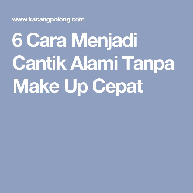6 Cara Menjadi Cantik Alami Tanpa Make Up Cepat Cara How To Make Make Up
