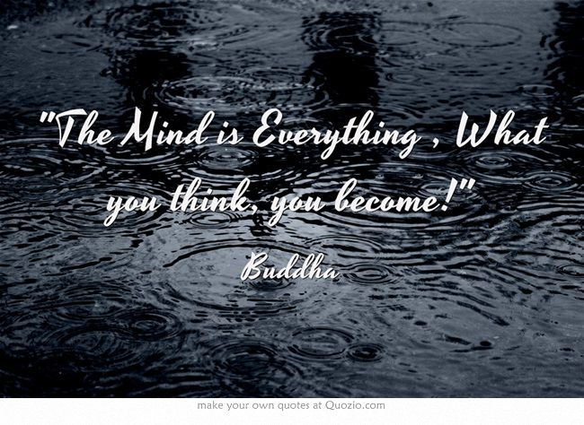 The Mind is Everything , What you think, you become!