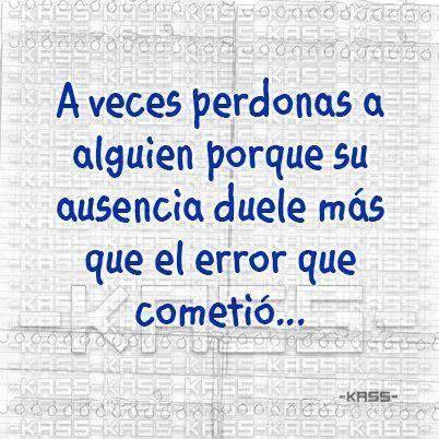 a veces perdonas a alguien porque su ausencia duele mas que el error que cometio...