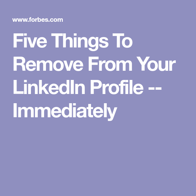 Five Things To Remove From Your LinkedIn Profile