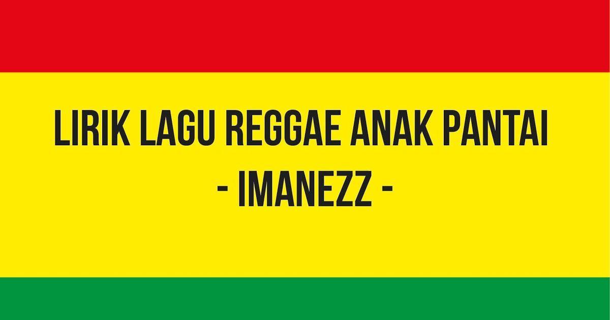 Lirik Lagu Reggae Anak Pantai Imanezz Reggae Musik Lirik Lagu Lagu Lirik