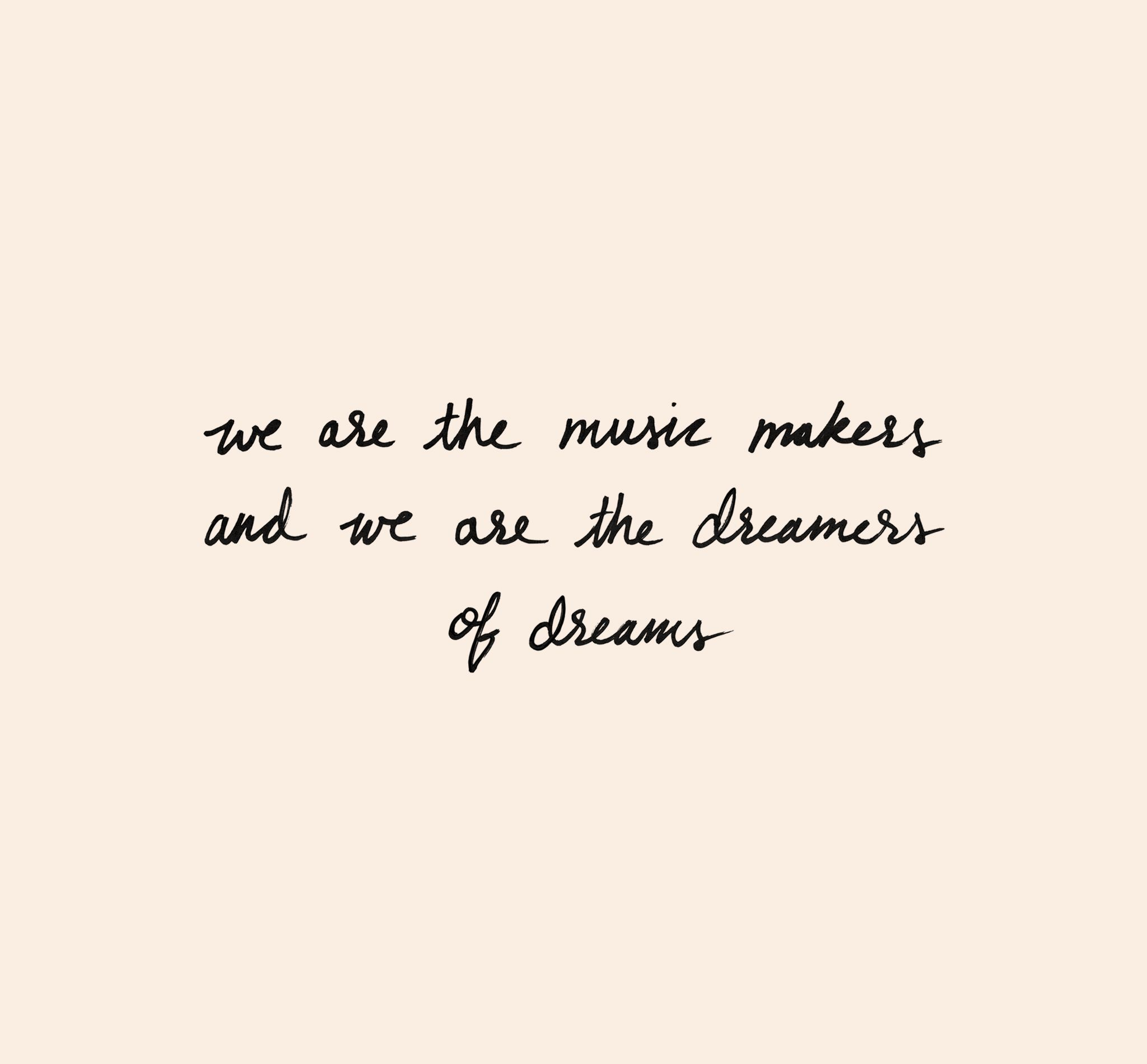 We are the music makers and we are the dreamers of dreams ...