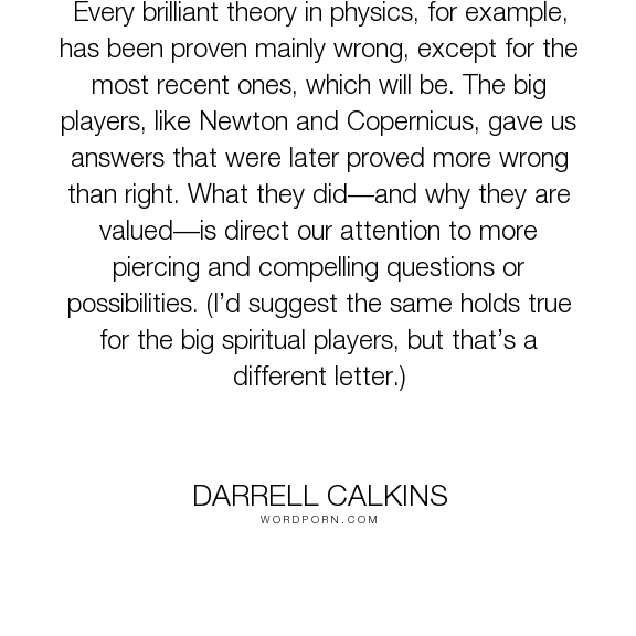 """Darrell Calkins - """"Every brilliant theory in physics, for example, has been proven mainly wrong, except..."""". humor, truth, happiness, inspiration, zen, creativity, purpose, evolution, buddhism, curiosity, intuition, conscience, mysticism, taoism, asian-philosophy, cobaltsaffron, darrell-calkins, well-being, darrell-calkins-cobaltsaffron, stress-management, cobaltsaffron-retreat, comparative-religion, darrell-calkins-retreat, darrell-calkins-seminar, cobalt-saffron-retreat…"""