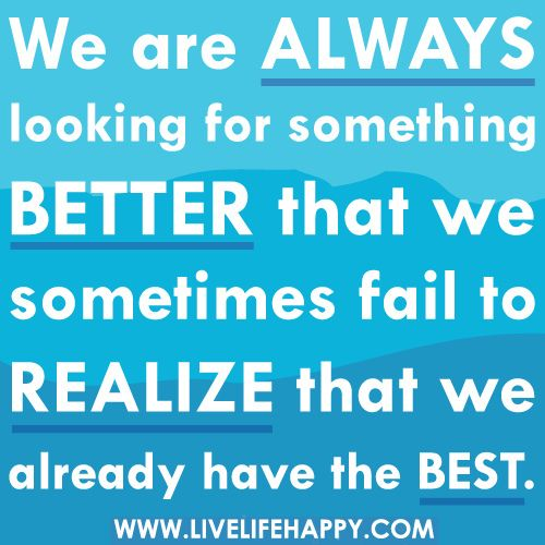 We Are Always Looking For Something Better Wise Quotes Best Quotes Meaningful Quotes