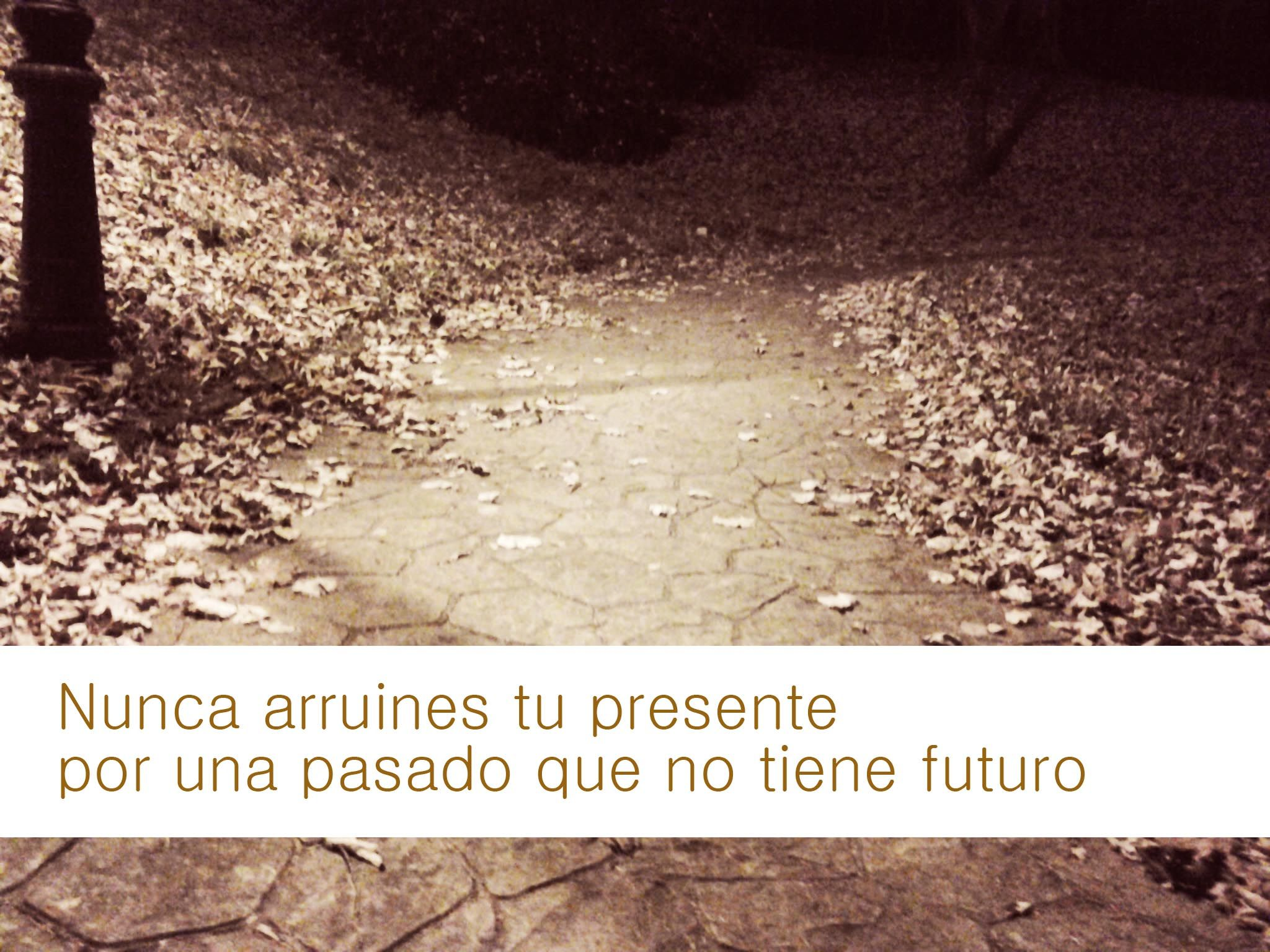 ¿De quién es la frase? Nunca arruines tu presente por un pasado que no tiene futuro. Deja el pasado donde debe estar y ¡Vive el aquí y ahora!