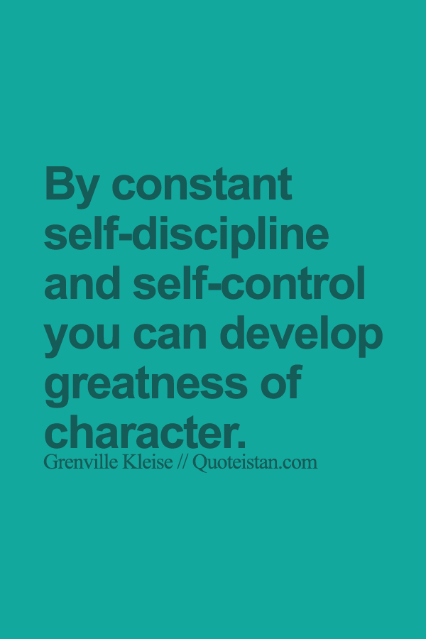 By Constant Self Discipline And Self Control You Can Develop Greatness Of Character Self Control Quotes Discipline Quotes Control Quotes