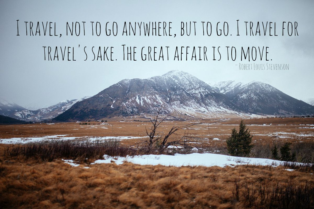"""""""I travel, not to go anywhere, but to go..."""" Robert Louis ..."""