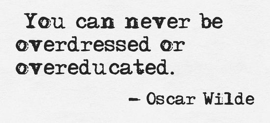 """You can never be overdressed or overeducated.""  ― Oscar Wilde"