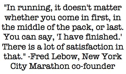 """In running, it doesn't matter whether you come in first, in the middle of the pack, or last.  You can say, 'I have finished.' There is a lot of satisfaction in that."" -Fred Lebow, New York City Marathon co-founder"