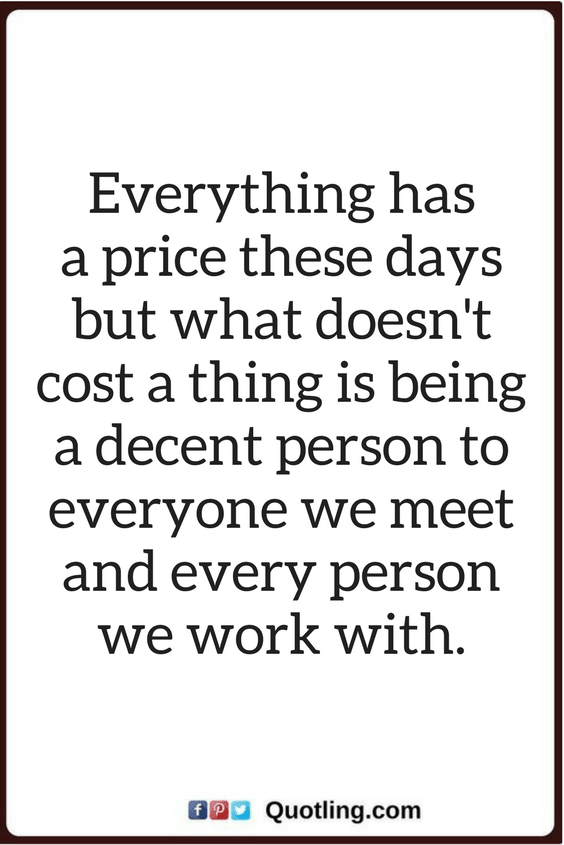 Be Nice To Everyone Quotes Everything Has A Price These Days But What Doesn T Cost A Thing Is Being A Decent Pe Words Quotes Love Me Quotes Inspirational Words
