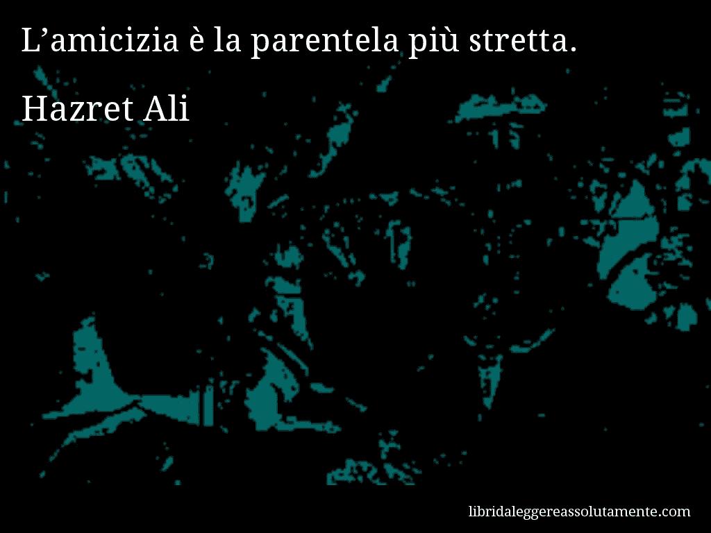 Aforisma di Hazret Ali , L'amicizia è la parentela più stretta.