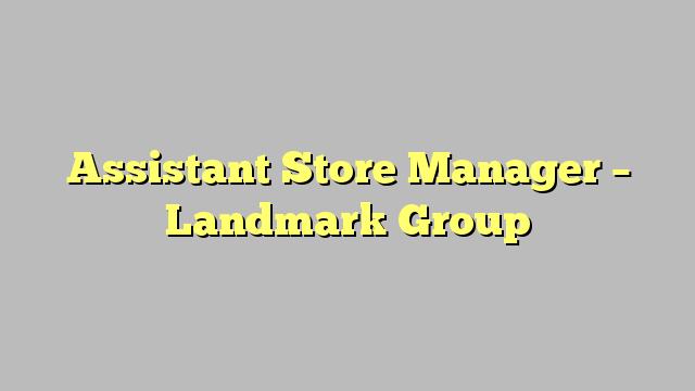 Assistant Store Manager  Landmark Group  JobratSaudiarabia