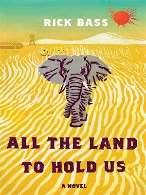 All the Land to Hold Us. A novel by Rick Bass.