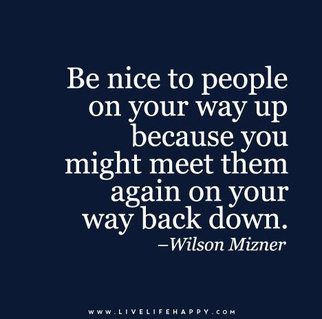 Be Nice To People On Your Way Up Because You Might Meet Them Again