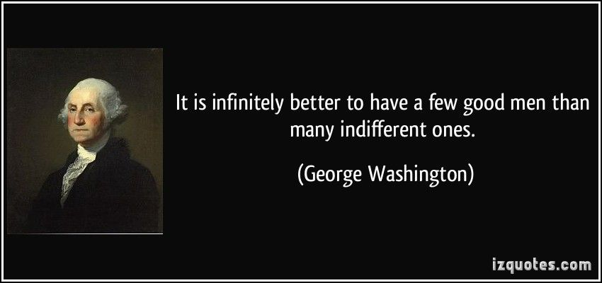 It is infinitely better to have a few good men than many ...