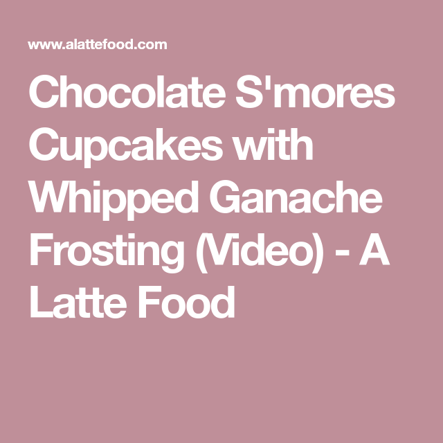 Chocolate S'mores Cupcakes with Whipped Ganache Frosting (Video) - A Latte Food