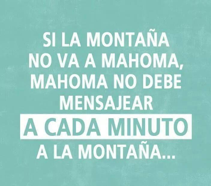 si la montaña no va a Mahoma, Mahoma no debe mensajear a cada minuto a la montaña