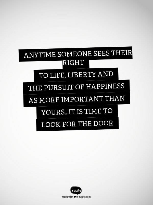 Life Liberty And The Pursuit Of Happiness Quote Anytime Someone Sees Their Right To Life Liberty And The Pursuit Of
