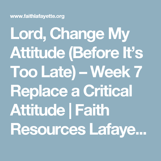 Lord, Change My Attitude (Before It's Too Late) – Week 7 Replace a Critical Attitude | Faith Resources Lafayette