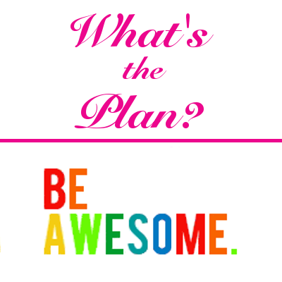 Stick to the Plan! Be Awesome.