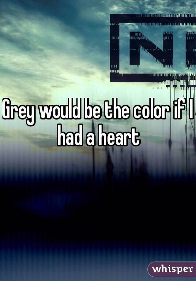 Grey would be the color if I had a heart - NIN - Something I can ...