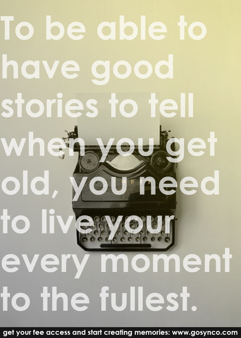 """""""To be able to have good stories to tell when you get old, you need to live your every moment to the fullest.""""Sign up free to create fun simultaneous and real time memories with friends and family. www.gosynco.com"""