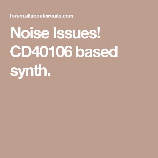 Noise Issues! CD40106 based synth.