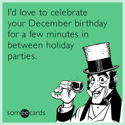 I D Love To Celebrate Your December Birthday For A Few Minutes In Between Holiday Parties December Birthday Birthday Wishes Funny Birthday Humor