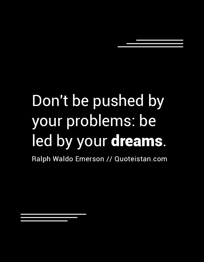 Dont Be Pushed By Your Problems Be Led By Your Dreams Quotes I