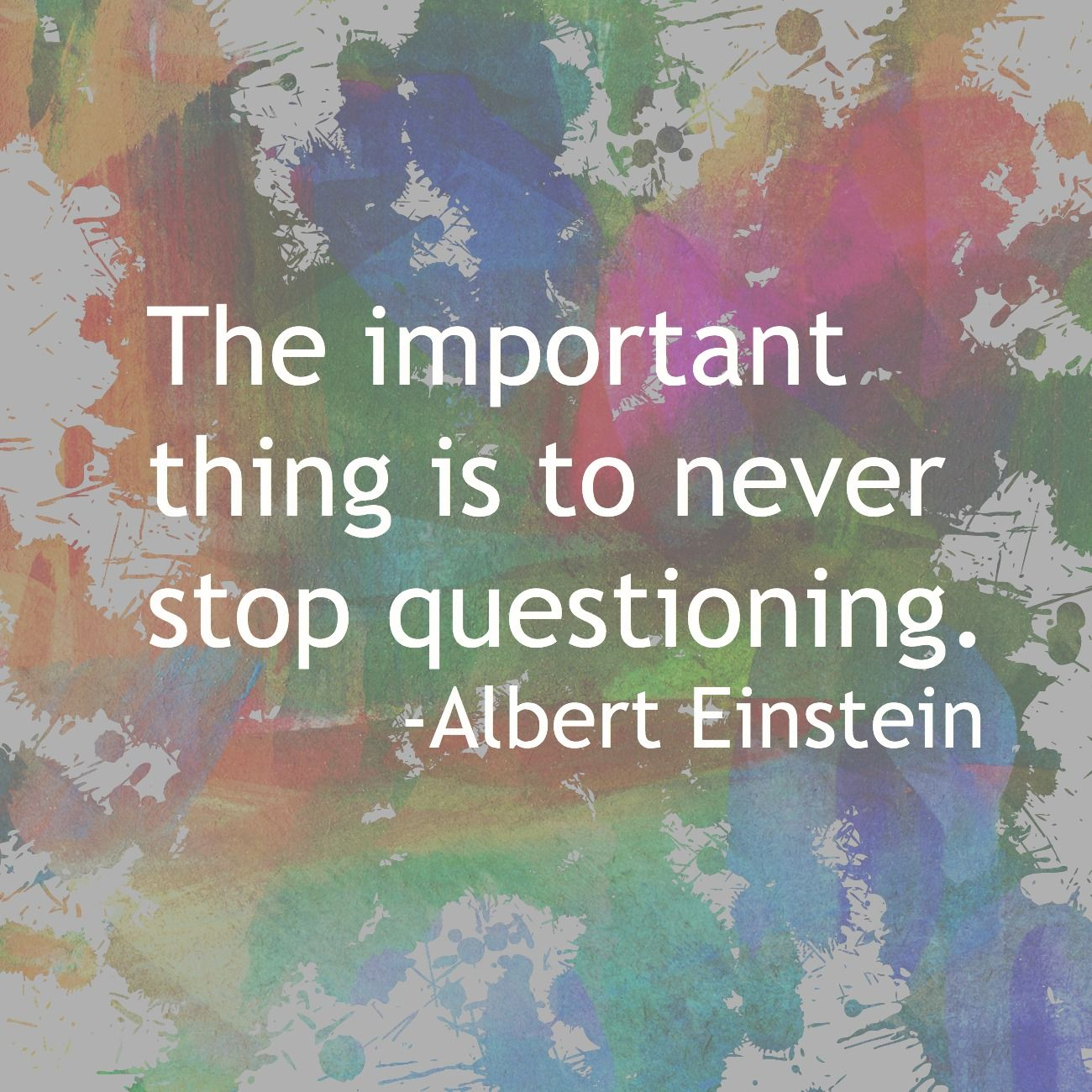 The important thing is to never stop questioning. Albert