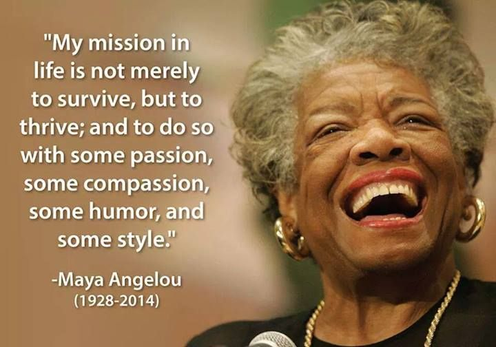 My mission in life is not merely to survive, but to thrive; and to do so with some passion, some compassion, some humor, and some style. -Maya Angelou | RIP
