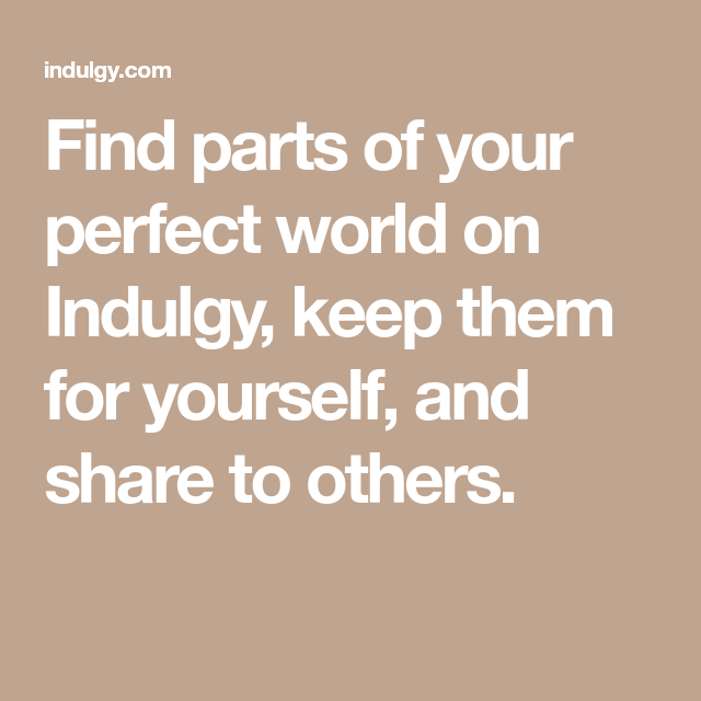 Find Parts Of Your Perfect World On Indulgy, Keep Them For