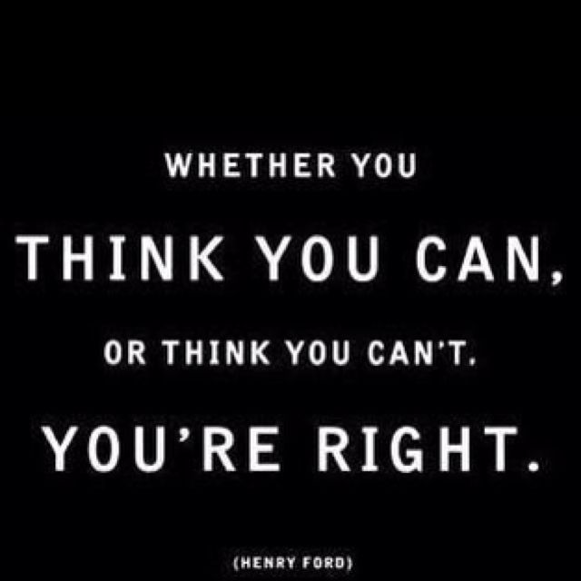 Whether you think you can or think you can't you're right