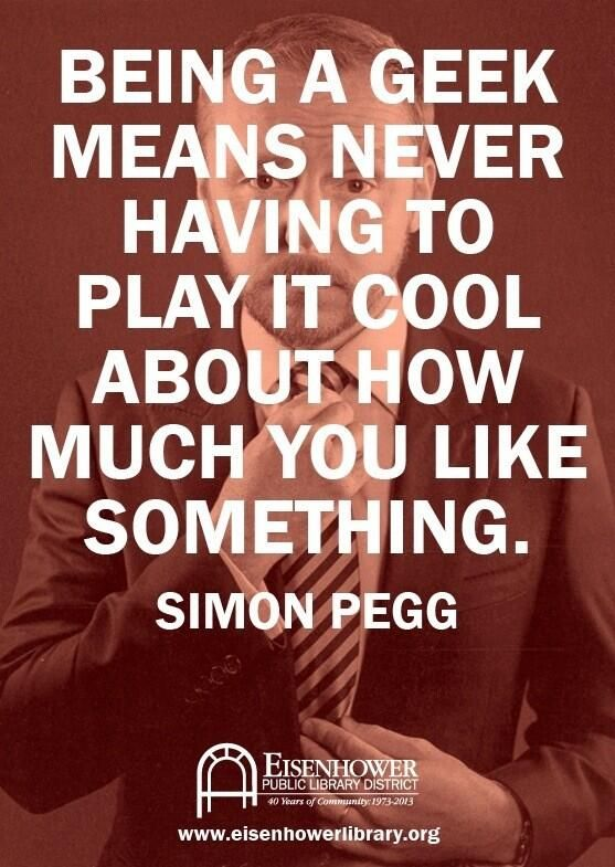 """Being a geek means never having to play it cool about how much you like something."" — Simon Pegg"