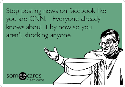 Stop Posting News On Facebook Like You Are Cnn Everyone Already Knows About It By Now So You Aren T Shocking Anyone News Quotes Funny Comments Funny Quotes