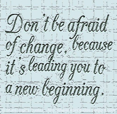 Dont Be Afraid Of Change Because Its Leading You To A New