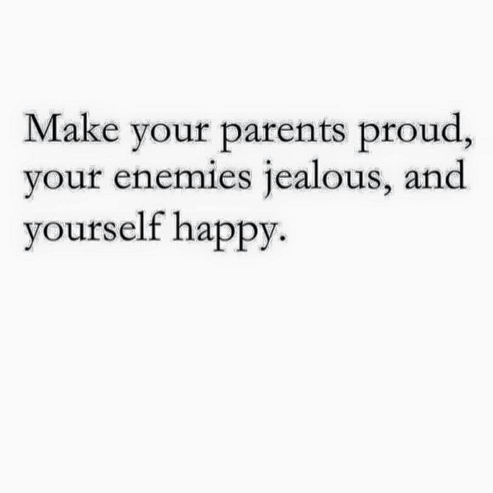 Making My Parents Proud By Having My Enemies Be Jealous Of Me Does Make Me Happy Proud Quotes Quotes To Live By Proud Parent Quotes
