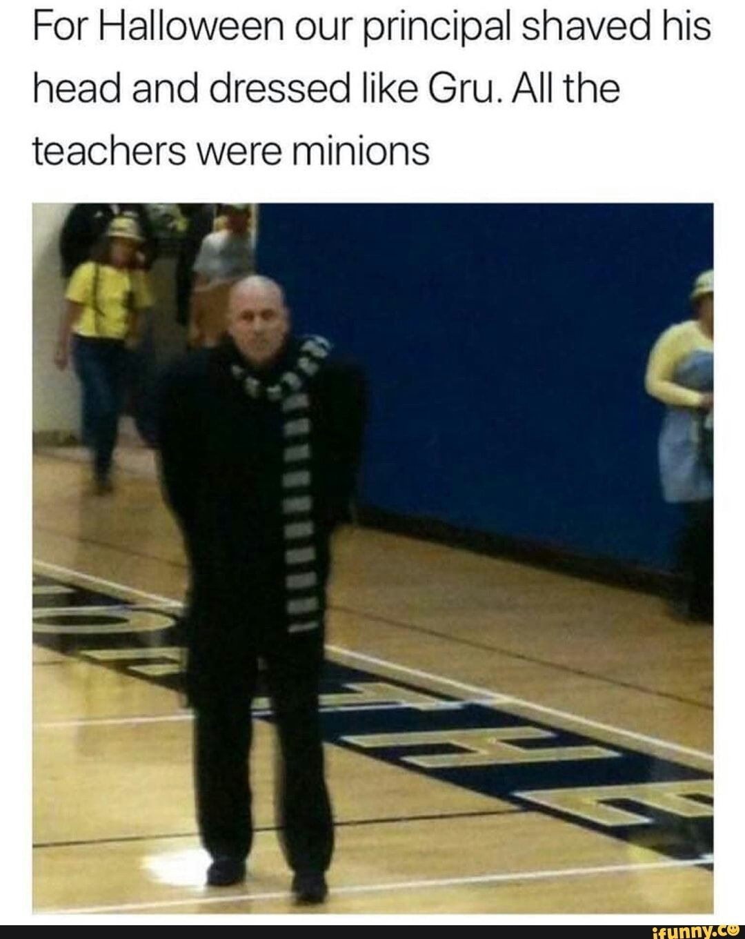 For Halloween Our Principal Shaved His Head And Dressed Like Gru All The Teachers Were Minions Ifunny Really Funny Memes Stupid Funny Memes Really Funny