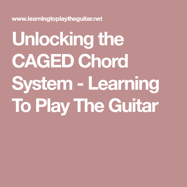 Unlocking the CAGED Chord System - Learning To Play The Guitar ...