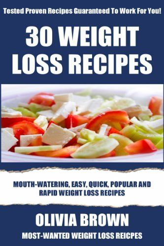 TOP 30 Delicious Weight Loss Recipes:Most-Wanted, Mouth-Watering & Healthy Recipes For Rapid Weight Loss To Look Sexy And Smart by Olivia Brown, amzn