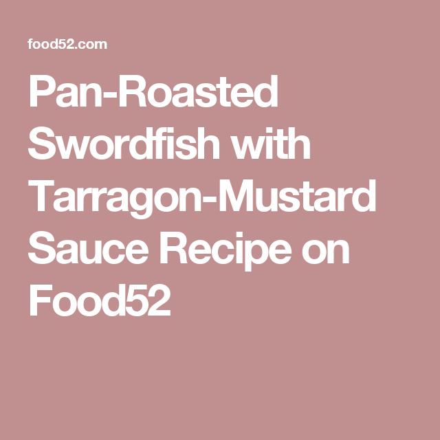 Pan-Roasted Swordfish with Tarragon-Mustard Sauce Recipe on Food52