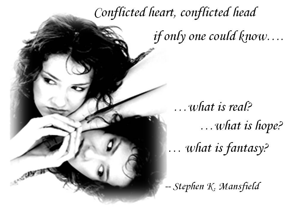 Conflicted heart, conflicted head, if only one could know…. …what is real?  …what is hope? … what is fantasy?