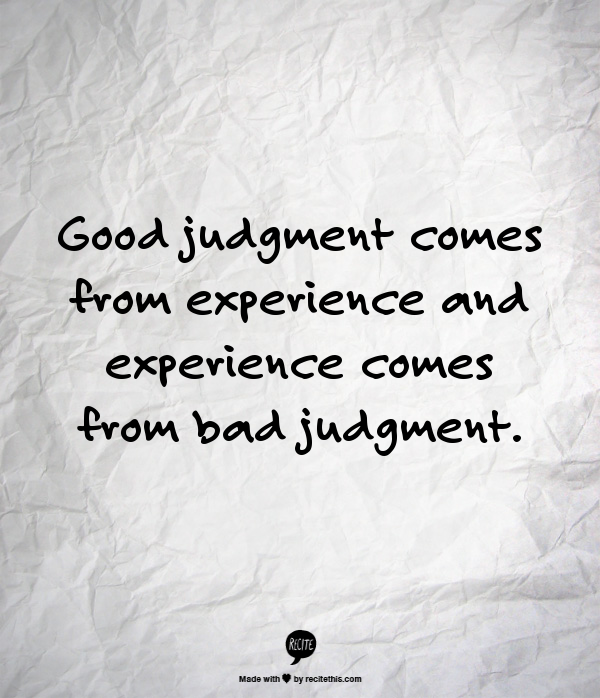 Good Judgment Comes From Experience And Experience Comes From Bad