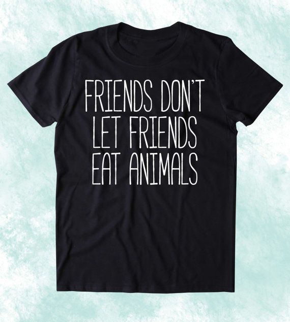 Friends Don't Let Friends Not Animals Shirt Funny Vegan Vegetarian Plant Eater Animal Right Activist Clothing Tumblr T-shirt
