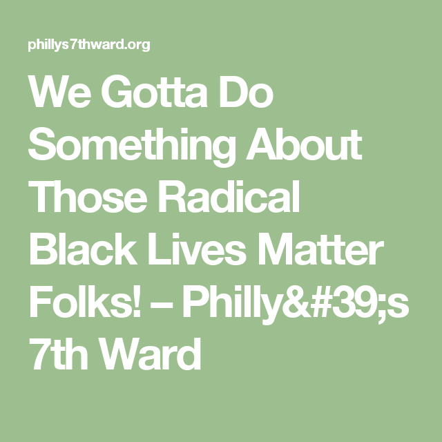 We Gotta Do Something About Those Radical Black Lives Matter Folks! – Philly's 7th Ward