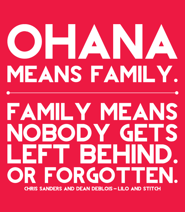 ohana means family. family means nobody gets left behind. or ...