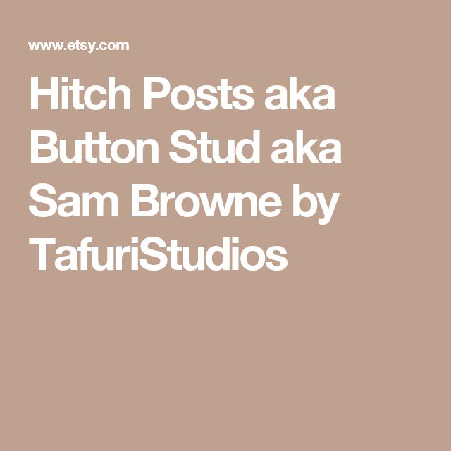 Hitch Posts aka Button Stud aka Sam Browne by TafuriStudios