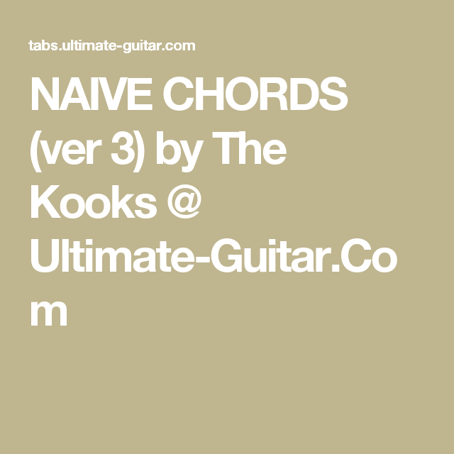 The Kooks Naive: NAIVE CHORDS (ver 3) By The Kooks @ Ultimate-Guitar.Com